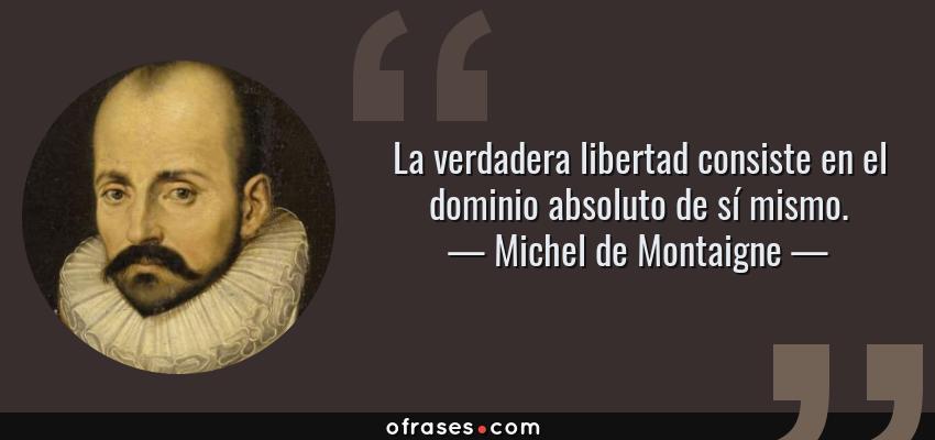 Frases de Michel de Montaigne - La verdadera libertad consiste en el dominio absoluto de sí mismo.