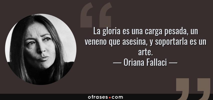 Frases de Oriana Fallaci - La gloria es una carga pesada, un veneno que asesina, y soportarla es un arte.