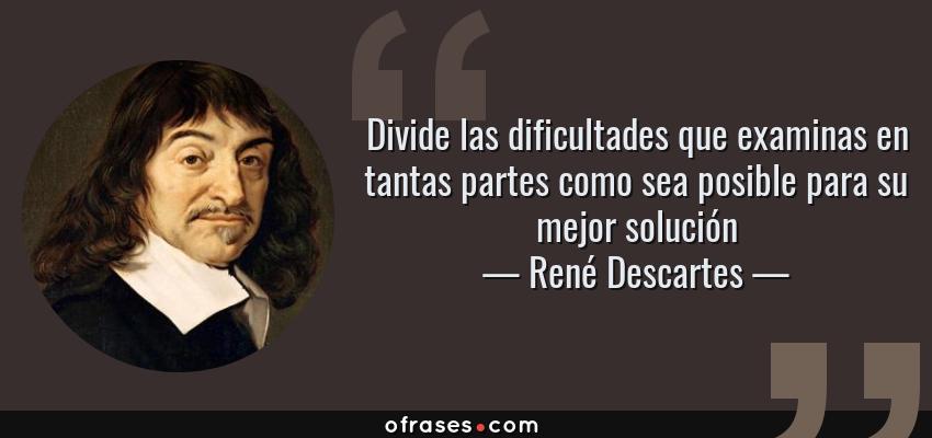 Frases de René Descartes - Divide las dificultades que examinas en tantas partes como sea posible para su mejor solución