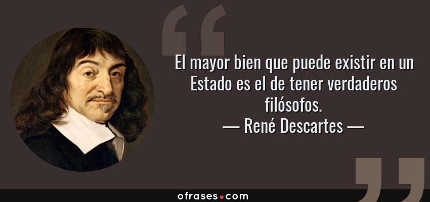 Frases de René Descartes - El mayor bien que puede existir en un Estado es el de tener verdaderos filósofos.