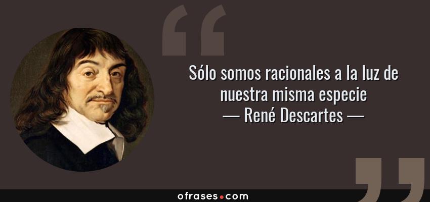 Frases de René Descartes - Sólo somos racionales a la luz de nuestra misma especie
