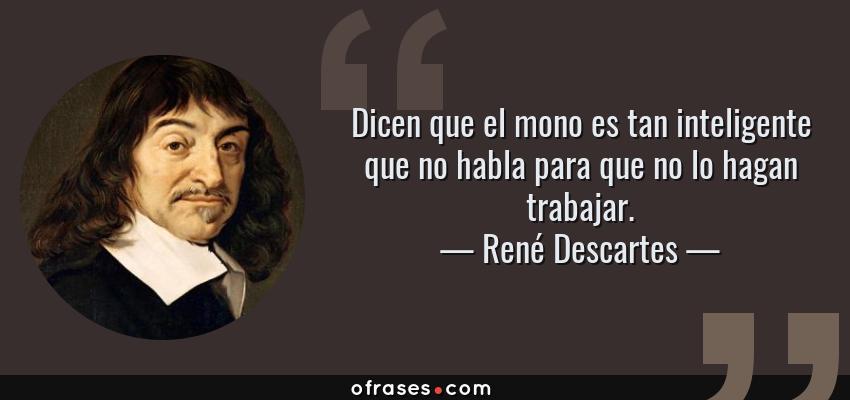 Frases de René Descartes - Dicen que el mono es tan inteligente que no habla para que no lo hagan trabajar.