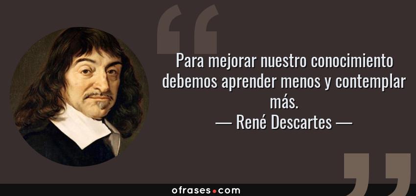 Frases de René Descartes - Para mejorar nuestro conocimiento debemos aprender menos y contemplar más.