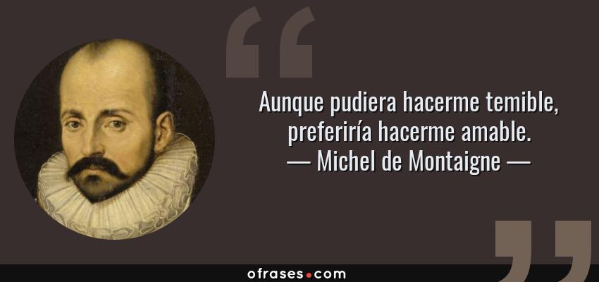 Frases de Michel de Montaigne - Aunque pudiera hacerme temible, preferiría hacerme amable.