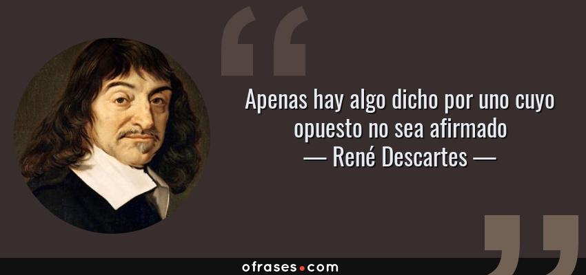 Frases de René Descartes - Apenas hay algo dicho por uno cuyo opuesto no sea afirmado