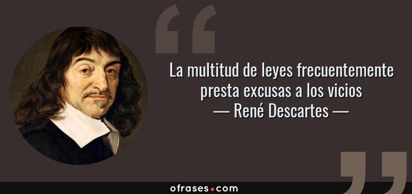 Frases de René Descartes - La multitud de leyes frecuentemente presta excusas a los vicios