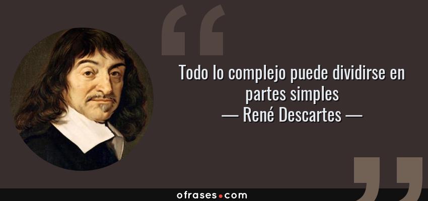 Frases de René Descartes - Todo lo complejo puede dividirse en partes simples