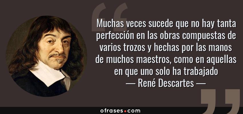 Frases de René Descartes - Muchas veces sucede que no hay tanta perfección en las obras compuestas de varios trozos y hechas por las manos de muchos maestros, como en aquellas en que uno solo ha trabajado