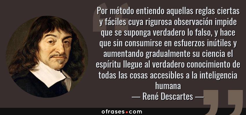 Frases de René Descartes - Por método entiendo aquellas reglas ciertas y fáciles cuya rigurosa observación impide que se suponga verdadero lo falso, y hace que sin consumirse en esfuerzos inútiles y aumentando gradualmente su ciencia el espíritu llegue al verdadero conocimiento de todas las cosas accesibles a la inteligencia humana