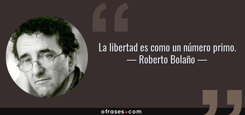 Frases de Roberto Bolaño - La libertad es como un número primo.