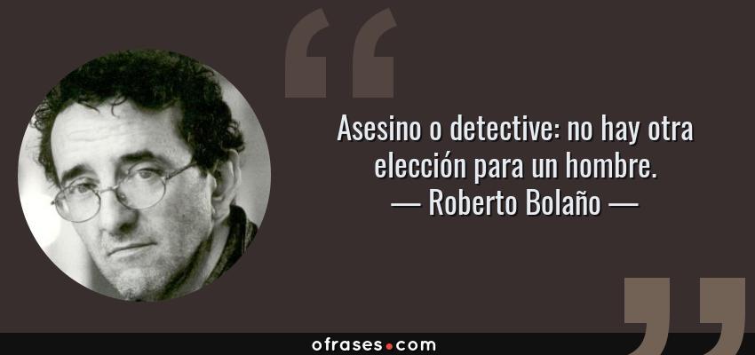 Frases de Roberto Bolaño - Asesino o detective: no hay otra elección para un hombre.