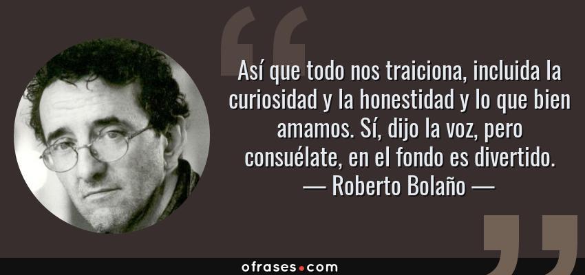 Frases de Roberto Bolaño - Así que todo nos traiciona, incluida la curiosidad y la honestidad y lo que bien amamos. Sí, dijo la voz, pero consuélate, en el fondo es divertido.