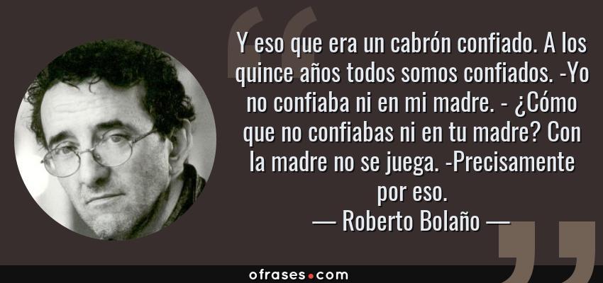 Frases de Roberto Bolaño - Y eso que era un cabrón confiado. A los quince años todos somos confiados. -Yo no confiaba ni en mi madre. - ¿Cómo que no confiabas ni en tu madre? Con la madre no se juega. -Precisamente por eso.