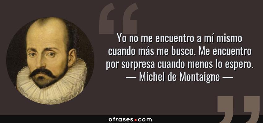 Frases de Michel de Montaigne - Yo no me encuentro a mí mismo cuando más me busco. Me encuentro por sorpresa cuando menos lo espero.