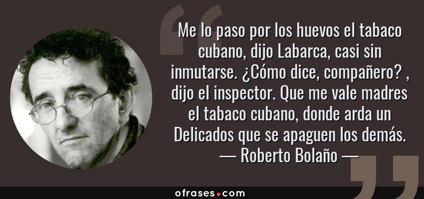 Frases de Roberto Bolaño - Me lo paso por los huevos el tabaco cubano, dijo Labarca, casi sin inmutarse. ¿Cómo dice, compañero? , dijo el inspector. Que me vale madres el tabaco cubano, donde arda un Delicados que se apaguen los demás.