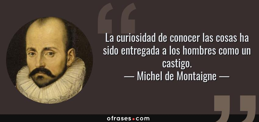 Frases de Michel de Montaigne - La curiosidad de conocer las cosas ha sido entregada a los hombres como un castigo.