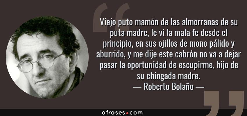Frases de Roberto Bolaño - Viejo puto mamón de las almorranas de su puta madre, le vi la mala fe desde el principio, en sus ojillos de mono pálido y aburrido, y me dije este cabrón no va a dejar pasar la oportunidad de escupirme, hijo de su chingada madre.