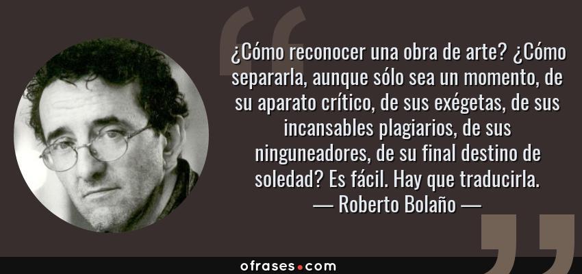 Frases de Roberto Bolaño - ¿Cómo reconocer una obra de arte? ¿Cómo separarla, aunque sólo sea un momento, de su aparato crítico, de sus exégetas, de sus incansables plagiarios, de sus ninguneadores, de su final destino de soledad? Es fácil. Hay que traducirla.