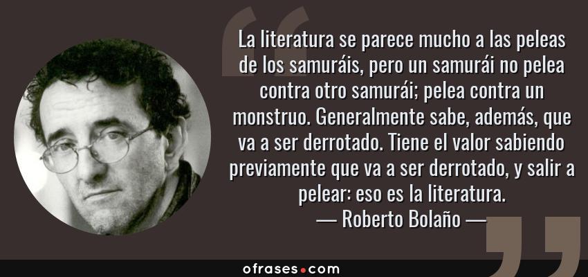 Frases de Roberto Bolaño - La literatura se parece mucho a las peleas de los samuráis, pero un samurái no pelea contra otro samurái; pelea contra un monstruo. Generalmente sabe, además, que va a ser derrotado. Tiene el valor sabiendo previamente que va a ser derrotado, y salir a pelear: eso es la literatura.