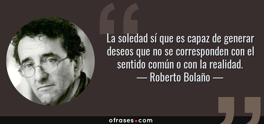 Frases de Roberto Bolaño - La soledad sí que es capaz de generar deseos que no se corresponden con el sentido común o con la realidad.