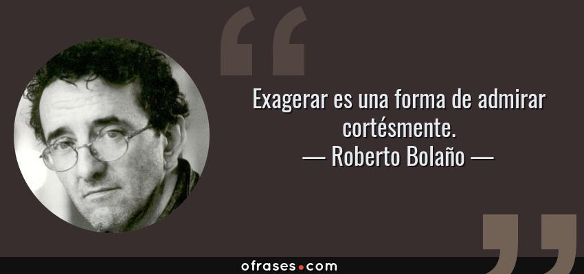 Frases de Roberto Bolaño - Exagerar es una forma de admirar cortésmente.