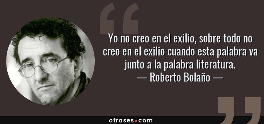 Frases de Roberto Bolaño - Yo no creo en el exilio, sobre todo no creo en el exilio cuando esta palabra va junto a la palabra literatura.
