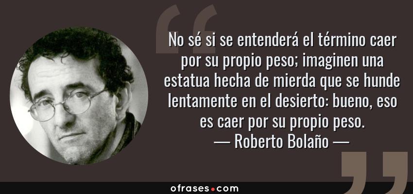 Frases de Roberto Bolaño - No sé si se entenderá el término caer por su propio peso; imaginen una estatua hecha de mierda que se hunde lentamente en el desierto: bueno, eso es caer por su propio peso.