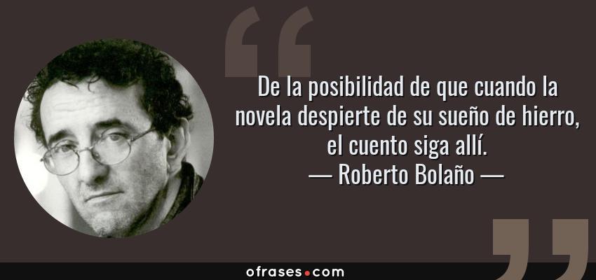 Frases de Roberto Bolaño - De la posibilidad de que cuando la novela despierte de su sueño de hierro, el cuento siga allí.