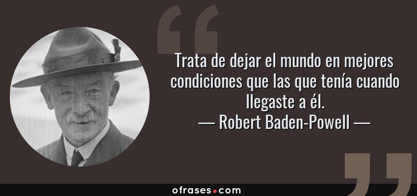 Frases de Robert Baden-Powell - Trata de dejar el mundo en mejores condiciones que las que tenía cuando llegaste a él.