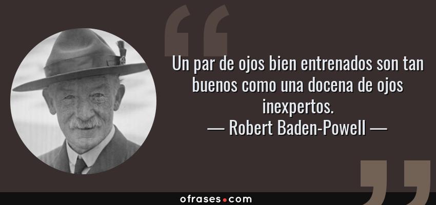 Frases de Robert Baden-Powell - Un par de ojos bien entrenados son tan buenos como una docena de ojos inexpertos.