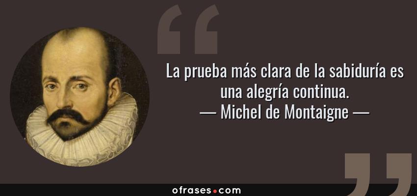 Frases de Michel de Montaigne - La prueba más clara de la sabiduría es una alegría continua.