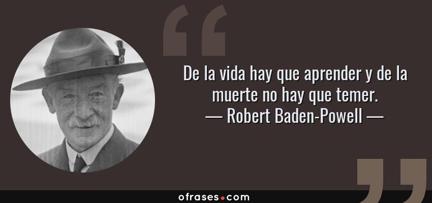 Frases de Robert Baden-Powell - De la vida hay que aprender y de la muerte no hay que temer.