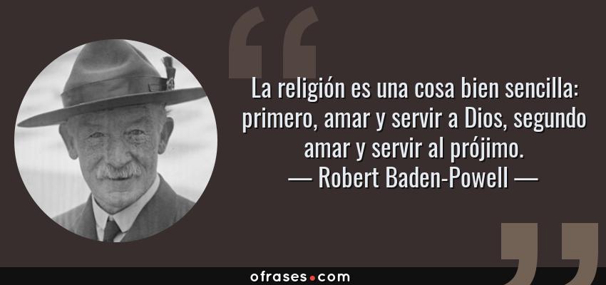 Frases de Robert Baden-Powell - La religión es una cosa bien sencilla: primero, amar y servir a Dios, segundo amar y servir al prójimo.