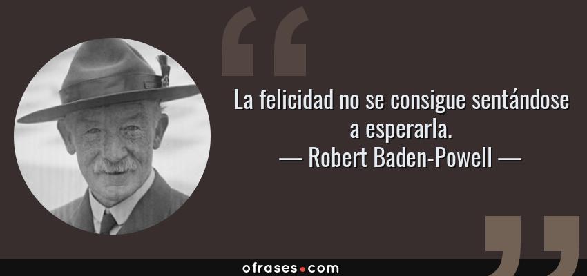Frases de Robert Baden-Powell - La felicidad no se consigue sentándose a esperarla.