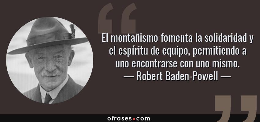 Frases de Robert Baden-Powell - El montañismo fomenta la solidaridad y el espíritu de equipo, permitiendo a uno encontrarse con uno mismo.
