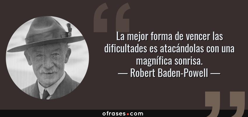 Frases de Robert Baden-Powell - La mejor forma de vencer las dificultades es atacándolas con una magnífica sonrisa.