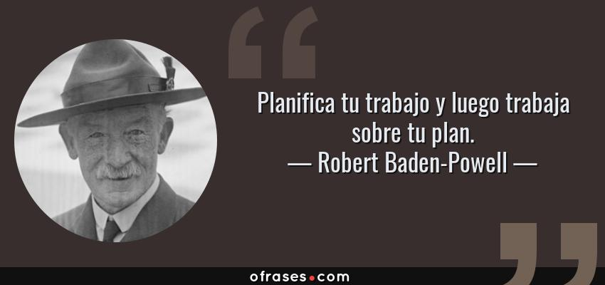 Frases de Robert Baden-Powell - Planifica tu trabajo y luego trabaja sobre tu plan.