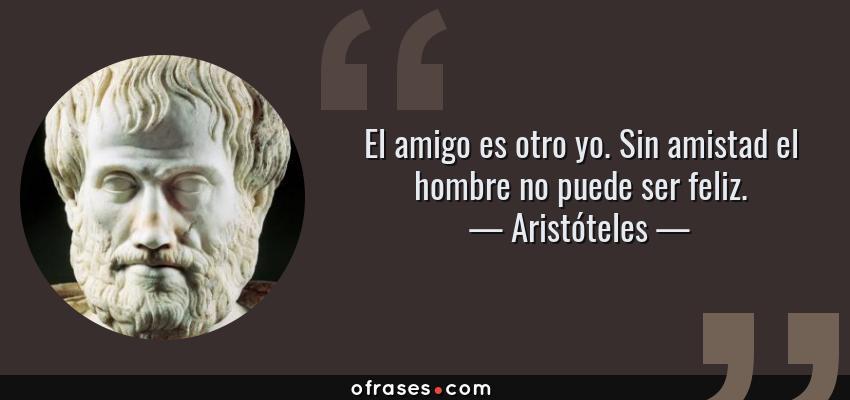 Frases de Aristóteles - El amigo es otro yo. Sin amistad el hombre no puede ser feliz.