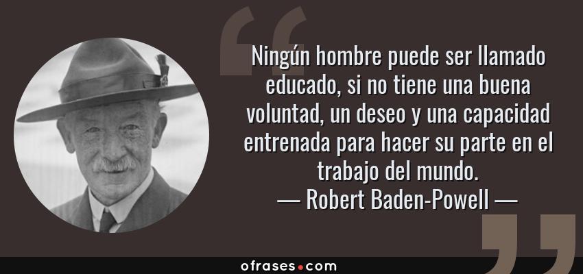 Frases de Robert Baden-Powell - Ningún hombre puede ser llamado educado, si no tiene una buena voluntad, un deseo y una capacidad entrenada para hacer su parte en el trabajo del mundo.