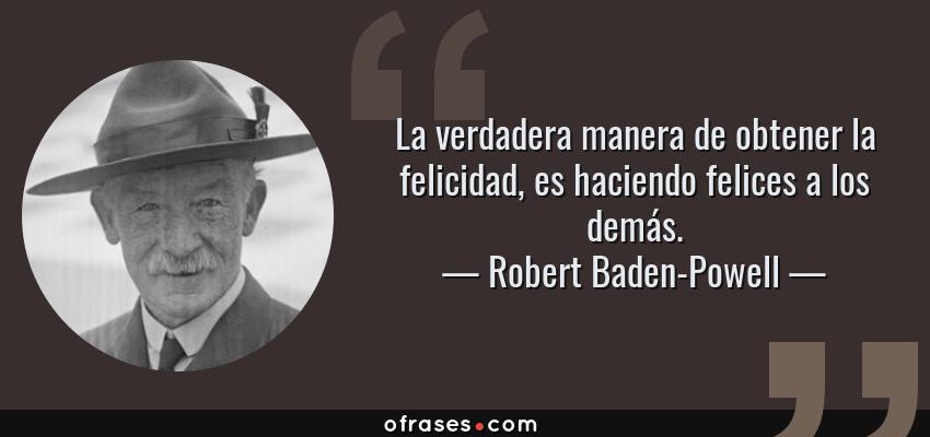 Frases de Robert Baden-Powell - La verdadera manera de obtener la felicidad, es haciendo felices a los demás.