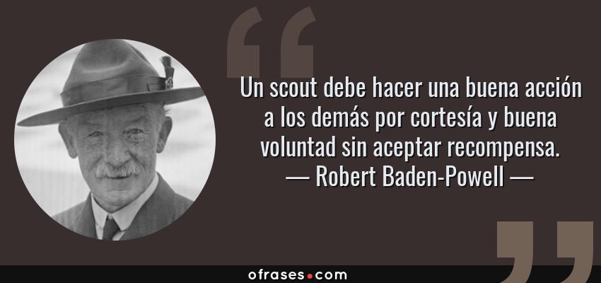 Frases de Robert Baden-Powell - Un scout debe hacer una buena acción a los demás por cortesía y buena voluntad sin aceptar recompensa.