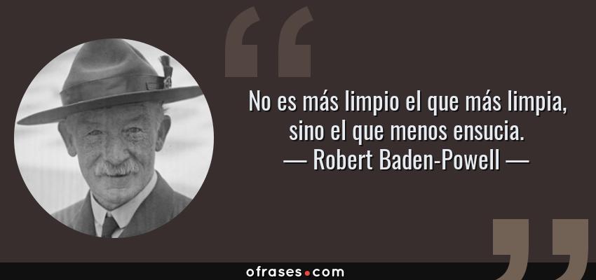 Frases de Robert Baden-Powell - No es más limpio el que más limpia, sino el que menos ensucia.