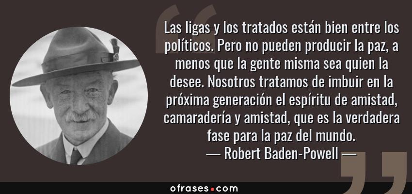 Frases de Robert Baden-Powell - Las ligas y los tratados están bien entre los políticos. Pero no pueden producir la paz, a menos que la gente misma sea quien la desee. Nosotros tratamos de imbuir en la próxima generación el espíritu de amistad, camaradería y amistad, que es la verdadera fase para la paz del mundo.