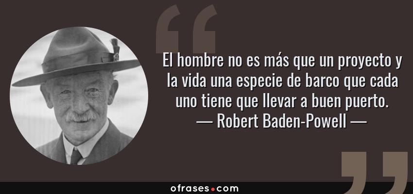 Frases de Robert Baden-Powell - El hombre no es más que un proyecto y la vida una especie de barco que cada uno tiene que llevar a buen puerto.