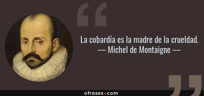 Frases de Michel de Montaigne - La cobardía es la madre de la crueldad.