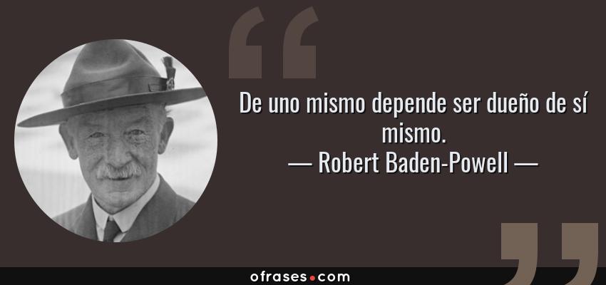 Frases de Robert Baden-Powell - De uno mismo depende ser dueño de sí mismo.