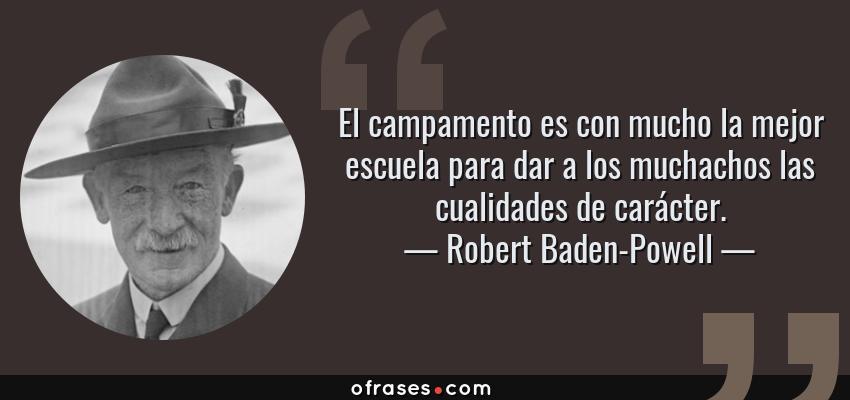 Frases de Robert Baden-Powell - El campamento es con mucho la mejor escuela para dar a los muchachos las cualidades de carácter.
