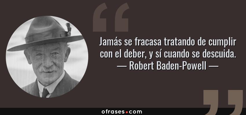 Frases de Robert Baden-Powell - Jamás se fracasa tratando de cumplir con el deber, y sí cuando se descuida.