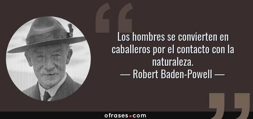 Frases de Robert Baden-Powell - Los hombres se convierten en caballeros por el contacto con la naturaleza.