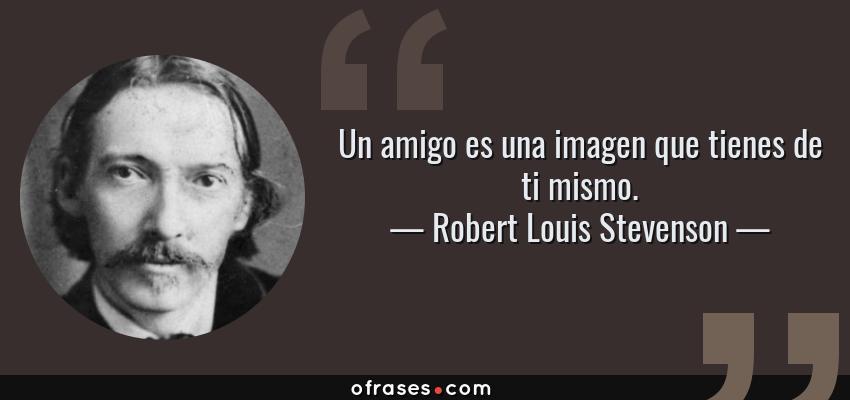 Frases de Robert Louis Stevenson - Un amigo es una imagen que tienes de ti mismo.